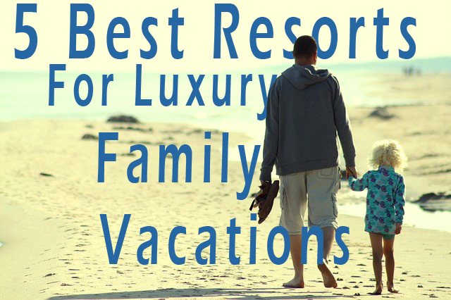 5 Best Resorts for Luxury Family Vacations